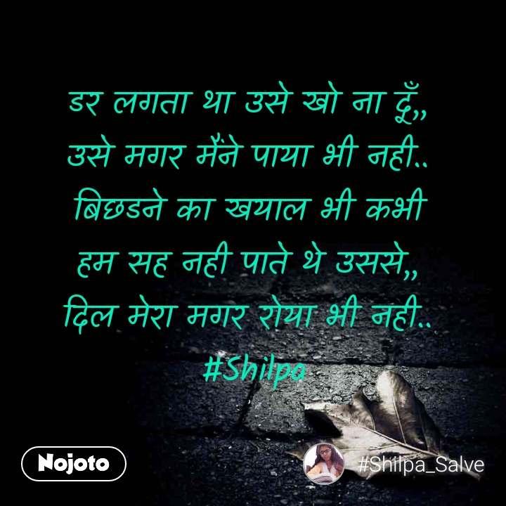 डर लगता था उसे खो ना दूँ,, उसे मगर मैंने पाया भी नही.. बिछडने का खयाल भी कभी हम सह नही पाते थे उससे,, दिल मेरा मगर रोया भी नही..  #Shilpa