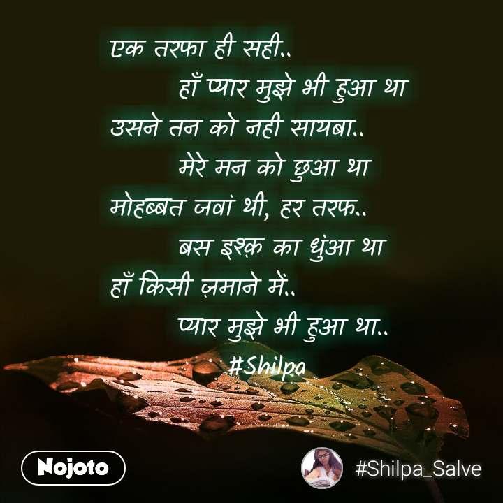 एक तरफा ही सही..        हाँ प्यार मुझे भी हुआ था उसने तन को नही सायबा..        मेरे मन को छुआ था मोहब्बत जवां थी, हर तरफ..        बस इश्क़ का धुंआ था  हाँ किसी ज़माने में..        प्यार मुझे भी हुआ था..             #Shilpa