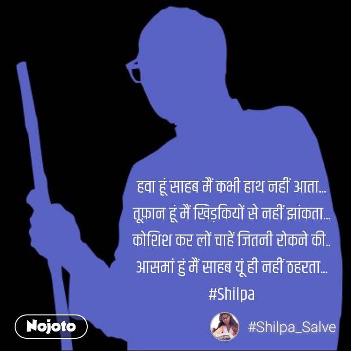 हवा हूं साहब मैं कभी हाथ नहीं आता... तूफ़ान हूं मैं खिड़कियों से नहीं झांकता... कोशिश कर लों चाहें जितनी रोकने की.. आसमां हुं मैं साहब यूं ही नहीं ठहरता... #Shilpa