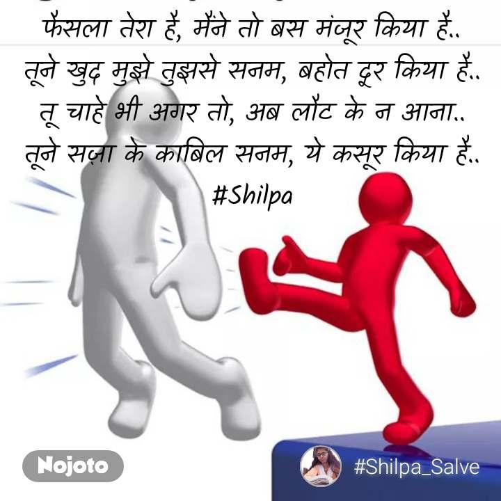 फैसला तेरा है, मैंने तो बस मंजूर किया है.. तूने खुद मुझे तुझसे सनम, बहोत दूर किया है.. तू चाहे भी अगर तो, अब लौट के न आना.. तूने सज़ा के काबिल सनम, ये कसूर किया है.. #Shilpa