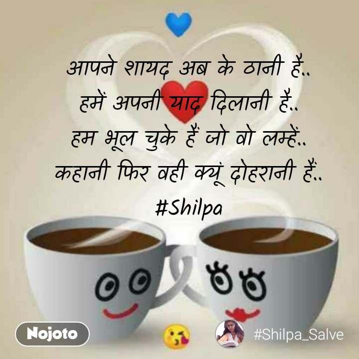 आपने शायद अब के ठानी है.. हमें अपनी याद दिलानी है.. हम भूल चुके हैं जो वो लम्हें.. कहानी फिर वही क्यूं दोहरानी हैं.. #Shilpa