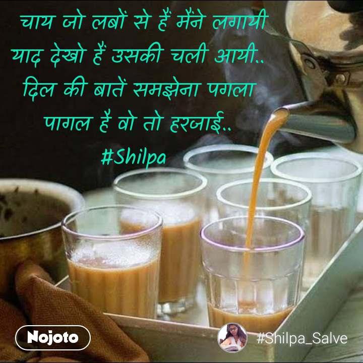 चाय जो लबों से हैं मैंने लगायी याद देखो हैं उसकी चली आयी.. दिल की बातें समझेना पगला पागल है वो तो हरजाई.. #Shilpa