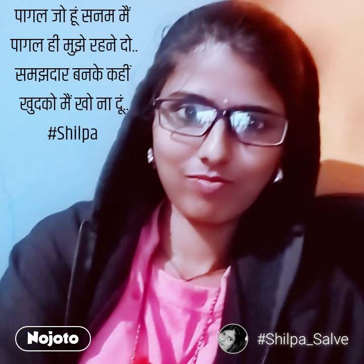 पागल जो हूं सनम मैं  पागल ही मुझे रहने दो.. समझदार बनके कहीं  खुदको मैं खो ना दूं.. #Shilpa