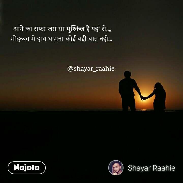 आगे का सफर जरा सा मुश्किल है यहां से,,,, मोहब्बत मे हाथ थामना कोई बडी़ बात नही...                                    @shayar_raahie