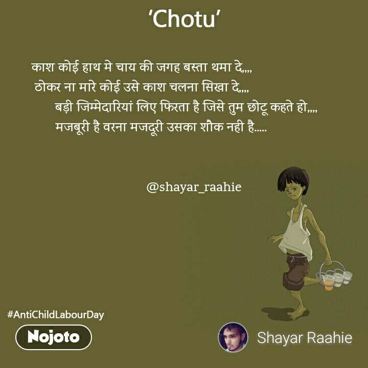 काश कोई हाथ मे चाय की जगह बस्ता थमा दे,,,, ठोकर ना मारे कोई उसे काश चलना सिखा दे,,,,                          बड़ी जिम्मेदारियां लिए फिरता है जिसे तुम छोटू कहते हो,,,,            मजबूरी है वरना मजदूरी उसका शौक नही है.....                                                               @shayar_raahie