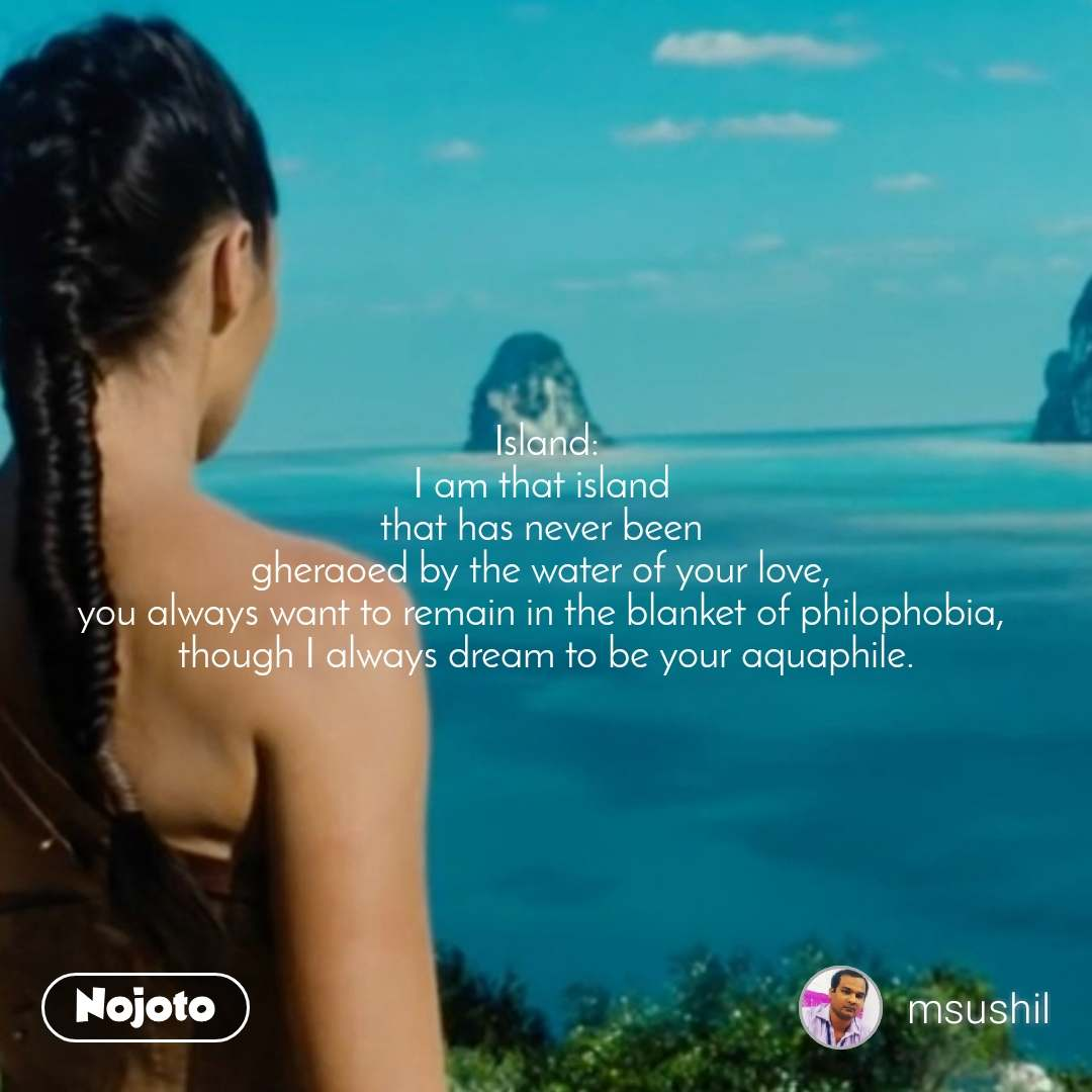 Island: I am that island  that has never been  gheraoed by the water of your love,  you always want to remain in the blanket of philophobia,  though I always dream to be your aquaphile.
