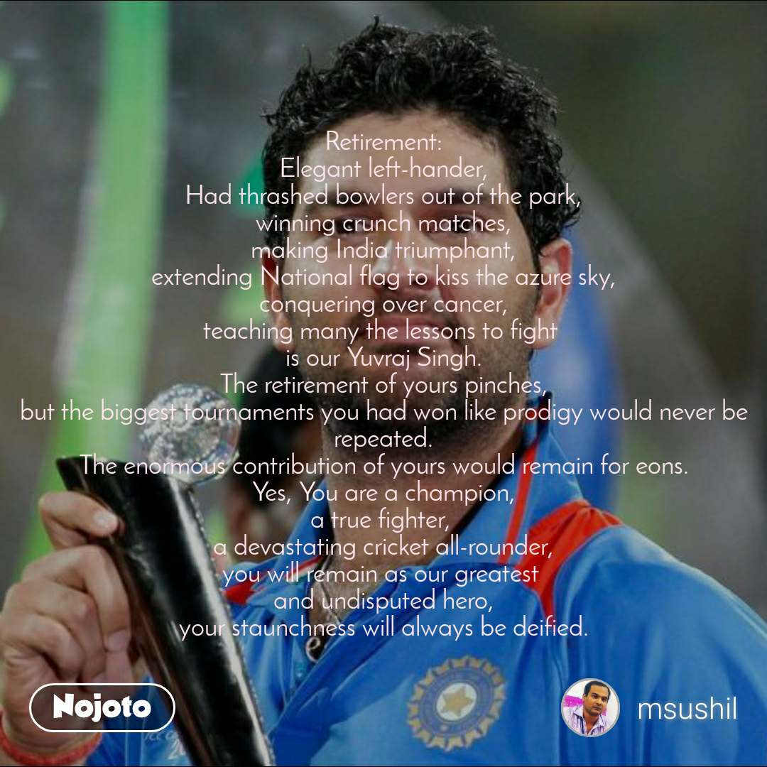 Retirement: Elegant left-hander, Had thrashed bowlers out of the park, winning crunch matches, making India triumphant, extending National flag to kiss the azure sky, conquering over cancer, teaching many the lessons to fight  is our Yuvraj Singh. The retirement of yours pinches, but the biggest tournaments you had won like prodigy would never be repeated. The enormous contribution of yours would remain for eons. Yes, You are a champion, a true fighter,  a devastating cricket all-rounder, you will remain as our greatest  and undisputed hero, your staunchness will always be deified.