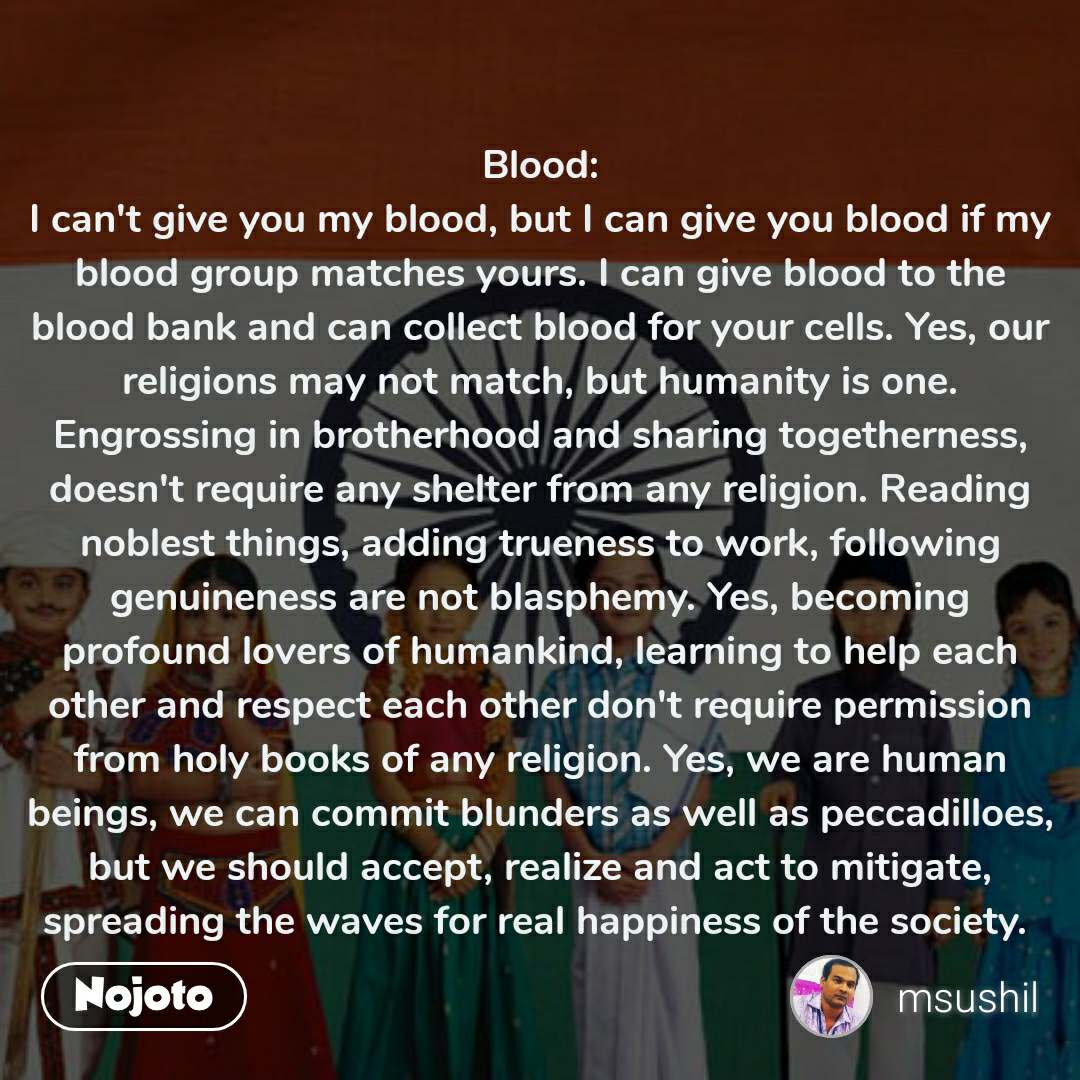 Blood: I can't give you my blood, but I can give you blood if my blood group matches yours. I can give blood to the blood bank and can collect blood for your cells. Yes, our religions may not match, but humanity is one. Engrossing in brotherhood and sharing togetherness, doesn't require any shelter from any religion. Reading noblest things, adding trueness to work, following genuineness are not blasphemy. Yes, becoming profound lovers of humankind, learning to help each other and respect each other don't require permission from holy books of any religion. Yes, we are human beings, we can commit blunders as well as peccadilloes, but we should accept, realize and act to mitigate, spreading the waves for real happiness of the society.