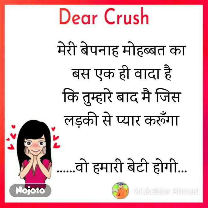 Dear Crush मेरी बेपनाह मोहब्बत का बस एक ही वादा है कि तुम्हारे बाद मै जिस लड़की से प्यार करूँगा  ......वो हमारी बेटी होगी...