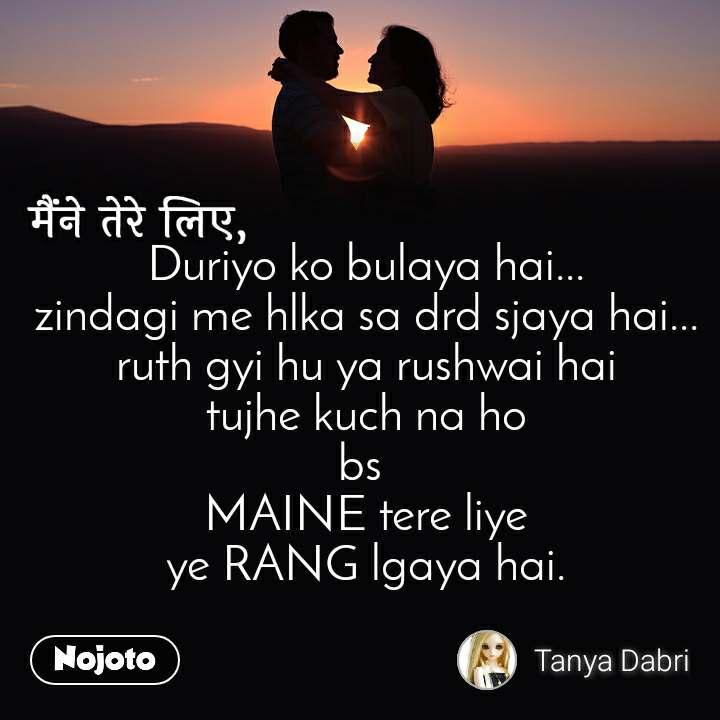मैंने तेरे लिए Duriyo ko bulaya hai... zindagi me hlka sa drd sjaya hai... ruth gyi hu ya rushwai hai tujhe kuch na ho bs  MAINE tere liye ye RANG lgaya hai.