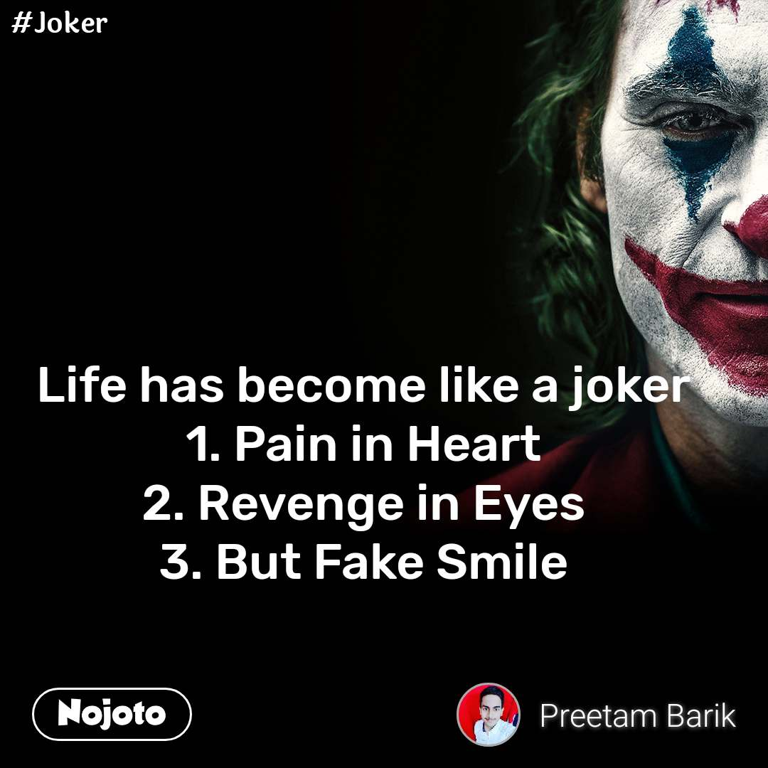 Life has become like a joker 1. Pain in Heart 2. Revenge in Eyes 3. But Fake Smile