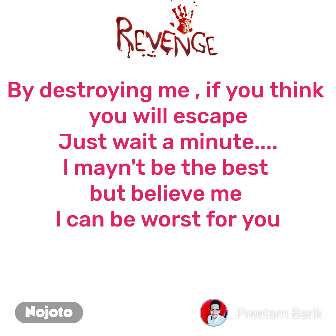 Revenge By destroying me , if you think  you will escape Just wait a minute.... l mayn't be the best  but believe me  l can be worst for you