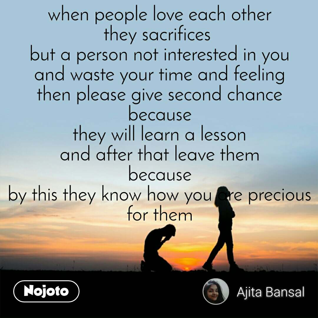 when people love each other they sacrifices  but a person not interested in you and waste your time and feeling then please give second chance because they will learn a lesson and after that leave them because by this they know how you are precious for them