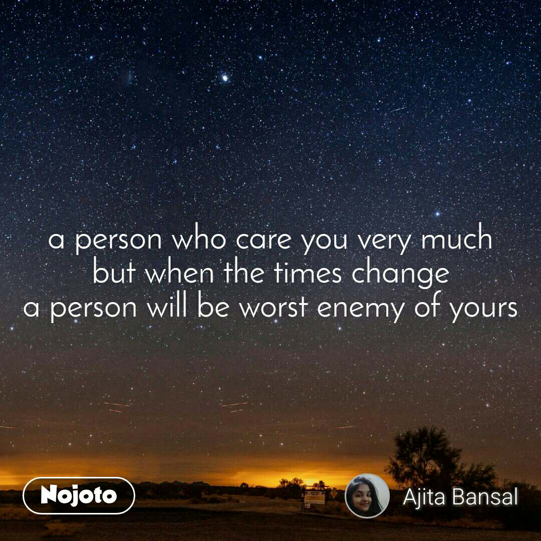 a person who care you very much but when the times change a person will be worst enemy of yours