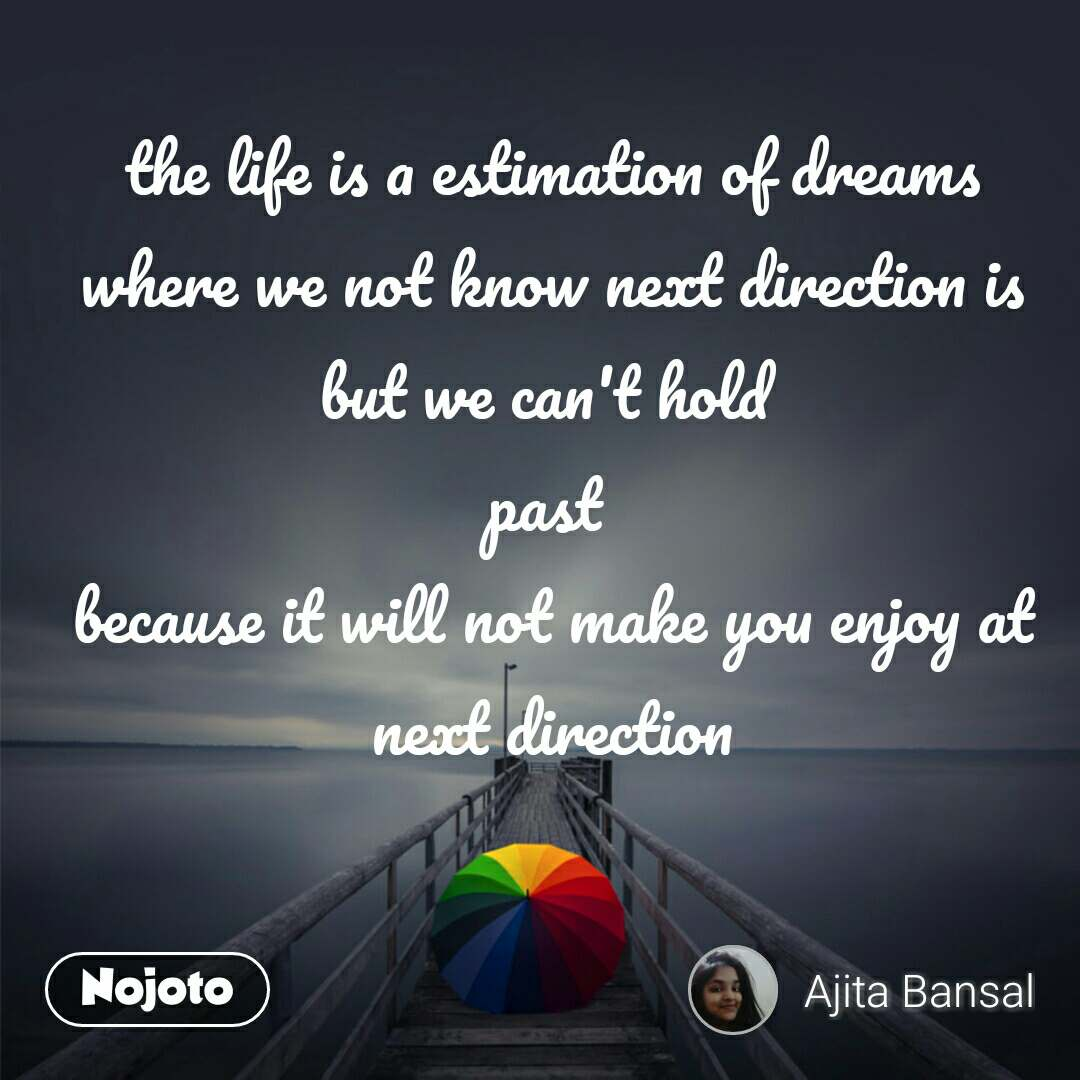 the life is a estimation of dreams where we not know next direction is but we can't hold  past  because it will not make you enjoy at next direction