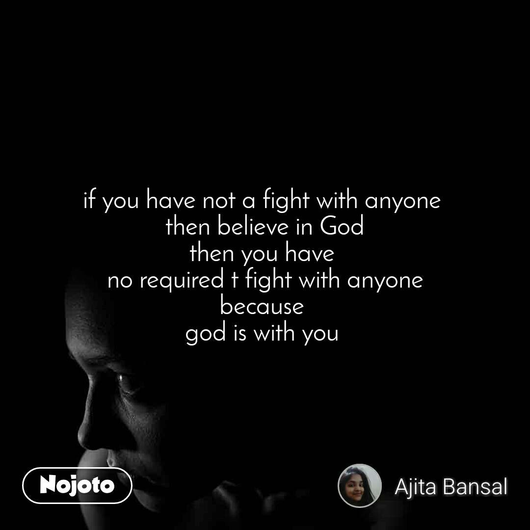 if you have not a fight with anyone  then believe in God then you have  no required t fight with anyone because  god is with you