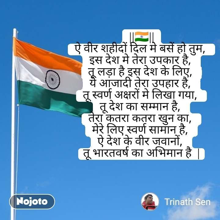   🇮🇳   ऐ वीर शहीदों दिल मे बसें हो तुम,  इस देश मे तेरा उपकार है,  तू लड़ा है इस देश के लिए,  ये आजादी तेरा उपहार है,  तू स्वर्ण अक्षरों मे लिखा गया,  तू देश का सम्मान है,  तेरा कतरा कतरा खुन का,  मेरे लिए स्वर्ण सामान है,  ऐ देश के वीर जवानों,  तू भारतवर्ष का अभिमान है   