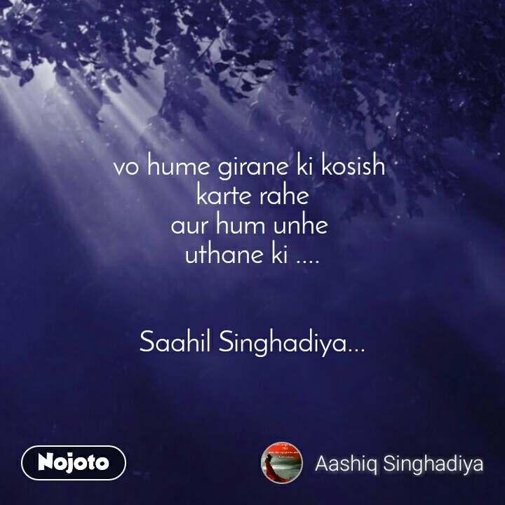 vo hume girane ki kosish  karte rahe aur hum unhe  uthane ki ....   Saahil Singhadiya...