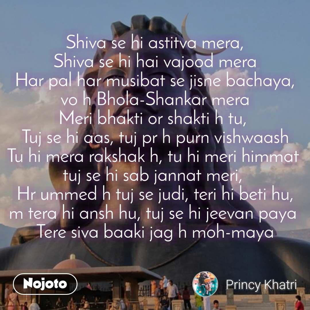 #DearZindagi Shiva se hi astitva mera,  Shiva se hi hai vajood mera  Har pal har musibat se jisne bachaya, vo h Bhola-Shankar mera Meri bhakti or shakti h tu,  Tuj se hi aas, tuj pr h purn vishwaash Tu hi mera rakshak h, tu hi meri himmat  tuj se hi sab jannat meri,  Hr ummed h tuj se judi, teri hi beti hu, m tera hi ansh hu, tuj se hi jeevan paya  Tere siva baaki jag h moh-maya
