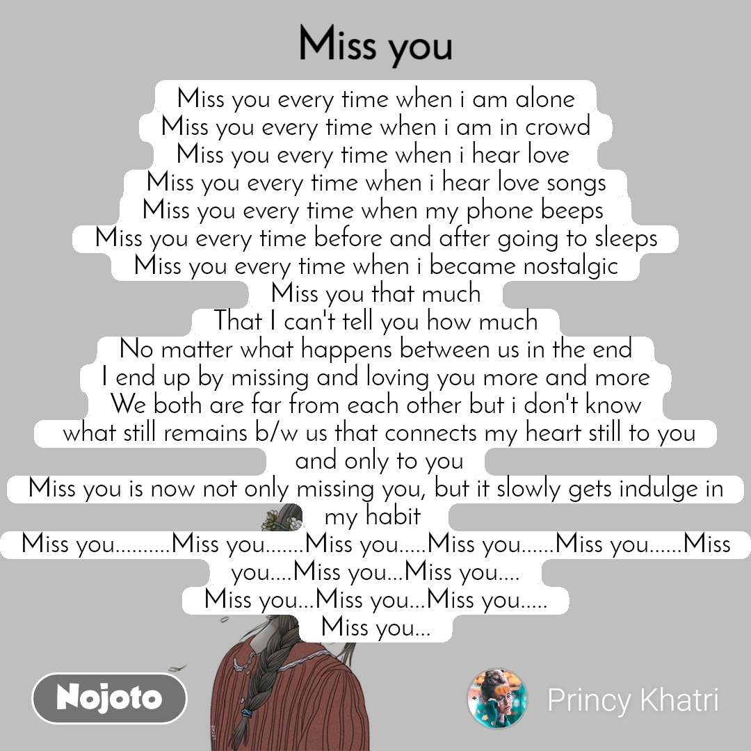 Miss you Miss you every time when i am alone Miss you every time when i am in crowd Miss you every time when i hear love  Miss you every time when i hear love songs Miss you every time when my phone beeps  Miss you every time before and after going to sleeps Miss you every time when i became nostalgic Miss you that much That I can't tell you how much No matter what happens between us in the end I end up by missing and loving you more and more We both are far from each other but i don't know  what still remains b/w us that connects my heart still to you  and only to you Miss you is now not only missing you, but it slowly gets indulge in my habit  Miss you..........Miss you.......Miss you.....Miss you......Miss you......Miss you....Miss you...Miss you.... Miss you...Miss you...Miss you..... Miss you...