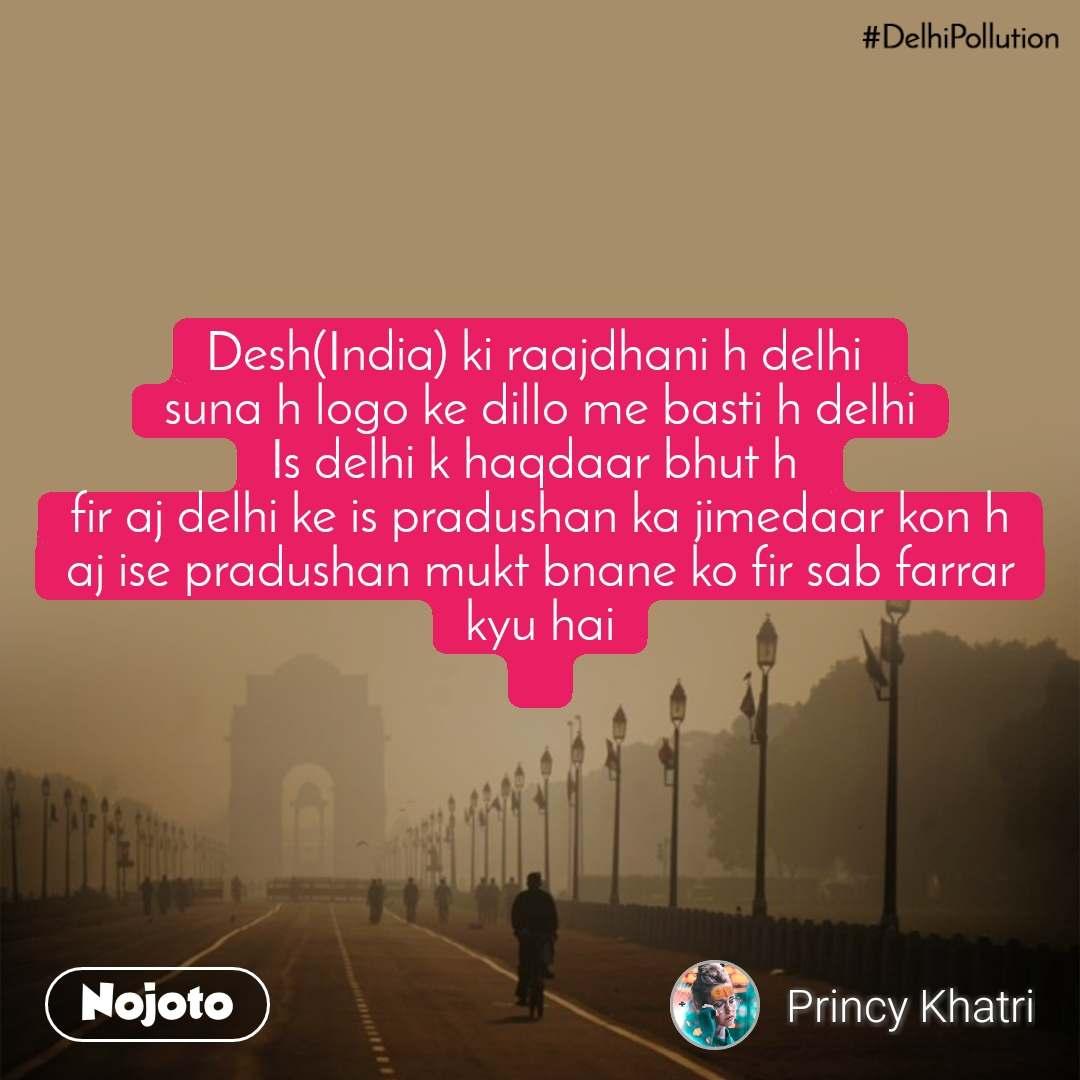 Desh(India) ki raajdhani h delhi  suna h logo ke dillo me basti h delhi Is delhi k haqdaar bhut h  fir aj delhi ke is pradushan ka jimedaar kon h aj ise pradushan mukt bnane ko fir sab farrar kyu hai