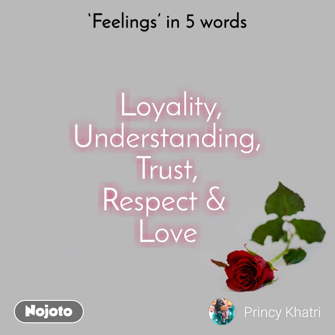 Feelings in 5 words.   Loyality,  Understanding, Trust, Respect &  Love