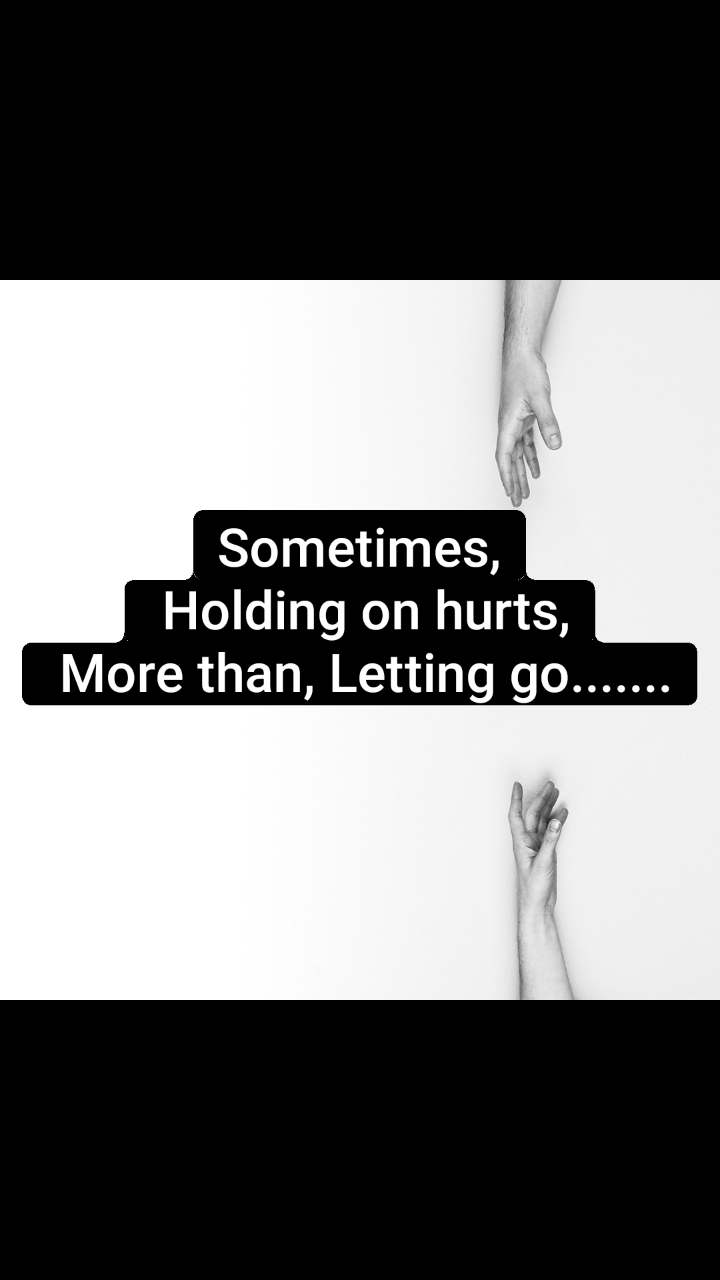 Sometimes,  Holding on hurts,  More than, Letting go.......