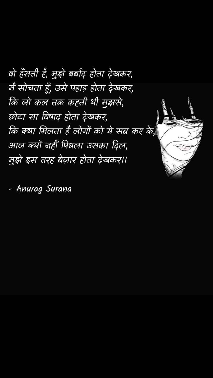 वो हँसती है, मुझे बर्बाद होता देखकर, मैं सोचता हूँ, उसे पहाड़ होता देखकर, कि जो कल तक कहती थी मुझसे, छोटा सा विषाद होता देखकर, कि क्या मिलता है लोगों को ये सब कर के, आज क्यों नहीं पिघला उसका दिल, मुझे इस तरह बेज़ार होता देखकर।।  - Anurag Surana