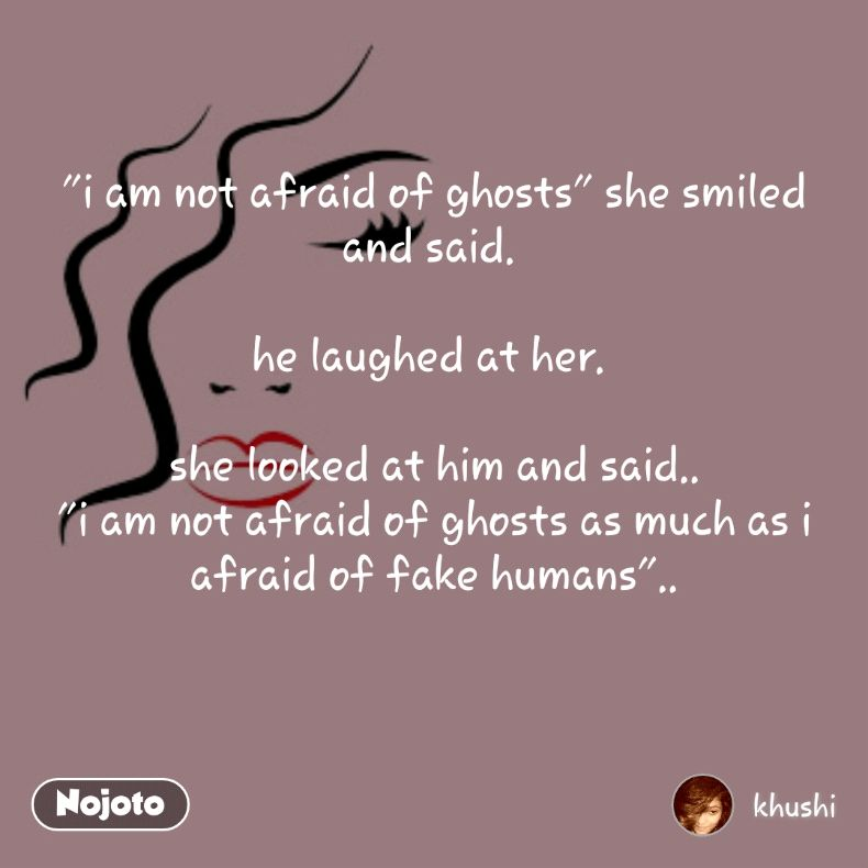 """i am not afraid of ghosts"" she smiled and said.   he laughed at her.    she looked at him and said.. ""i am not afraid of ghosts as much as i afraid of fake humans"".."