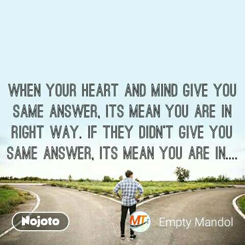 When your heart and mind give you same answer, its mean you are in right way. If they didn't give you same answer, its mean you are in....