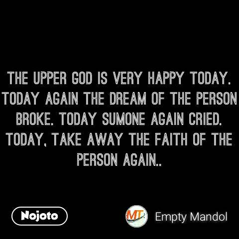 The upper God is very happy today. Today again the dream of the person broke. Today sumone again cried. Today, take away the faith of the person again..