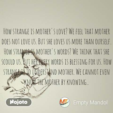 How strange is mother's love? We feel that mother does not love us. But she loves us more than ourself. How strange is mother's words? We think that she scould us. But her every words is blessing for us. How strange is to understand mother. We cannot even know the mother by knowing..