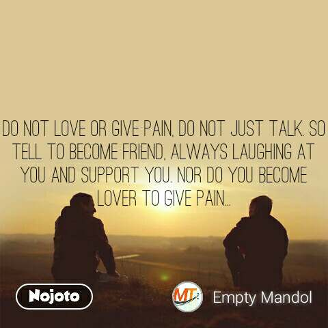 Do not love or give pain, do not just talk. so tell to become friend, always laughing at you and support you. Nor do you become lover to give pain...