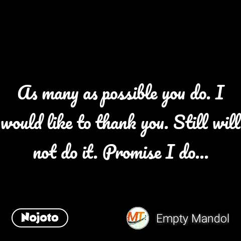 As many as possible you do. I would like to thank you. Still will not do it. Promise I do...