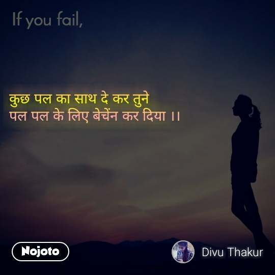If you fail कुछ पल का साथ दे कर तुने  पल पल के लिए बेचेंन कर दिया ।।