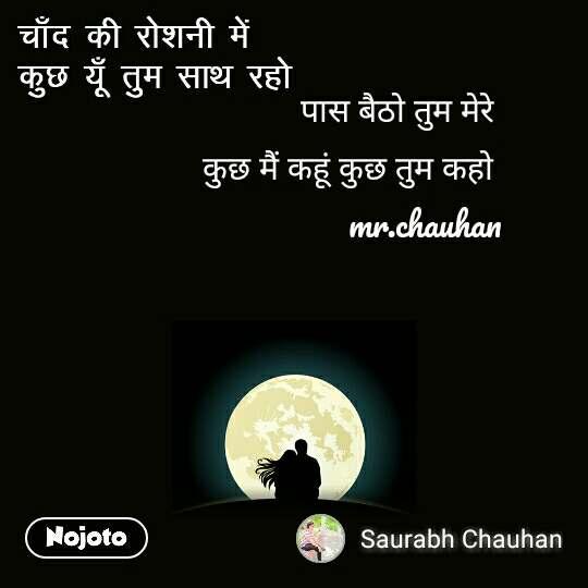 चाँद की रोशनी में  कुछ यूँ तुम साथ रहो  पास बैठो तुम मेरे  कुछ मैं कहूं कुछ तुम कहो  mr.chauhan
