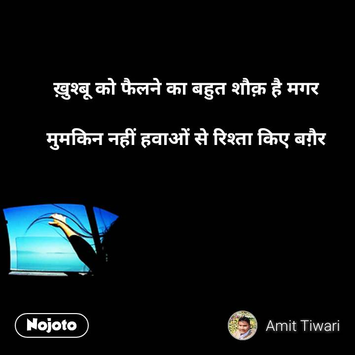 Hindi quotes on Happiness ख़ुश्बू को फैलने का बहुत शौक़ है मगर   मुमकिन नहीं हवाओं से रिश्ता किए बग़ैर    #NojotoQuote