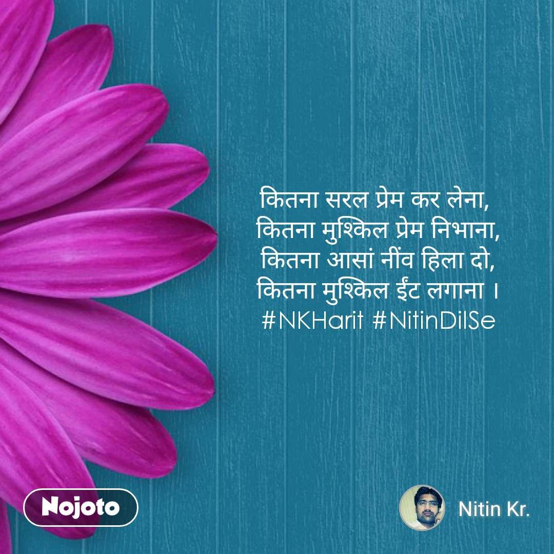कितना सरल प्रेम कर लेना,  कितना मुश्किल प्रेम निभाना, कितना आसां नींव हिला दो, कितना मुश्किल ईंट लगाना । #NKHarit #NitinDilSe