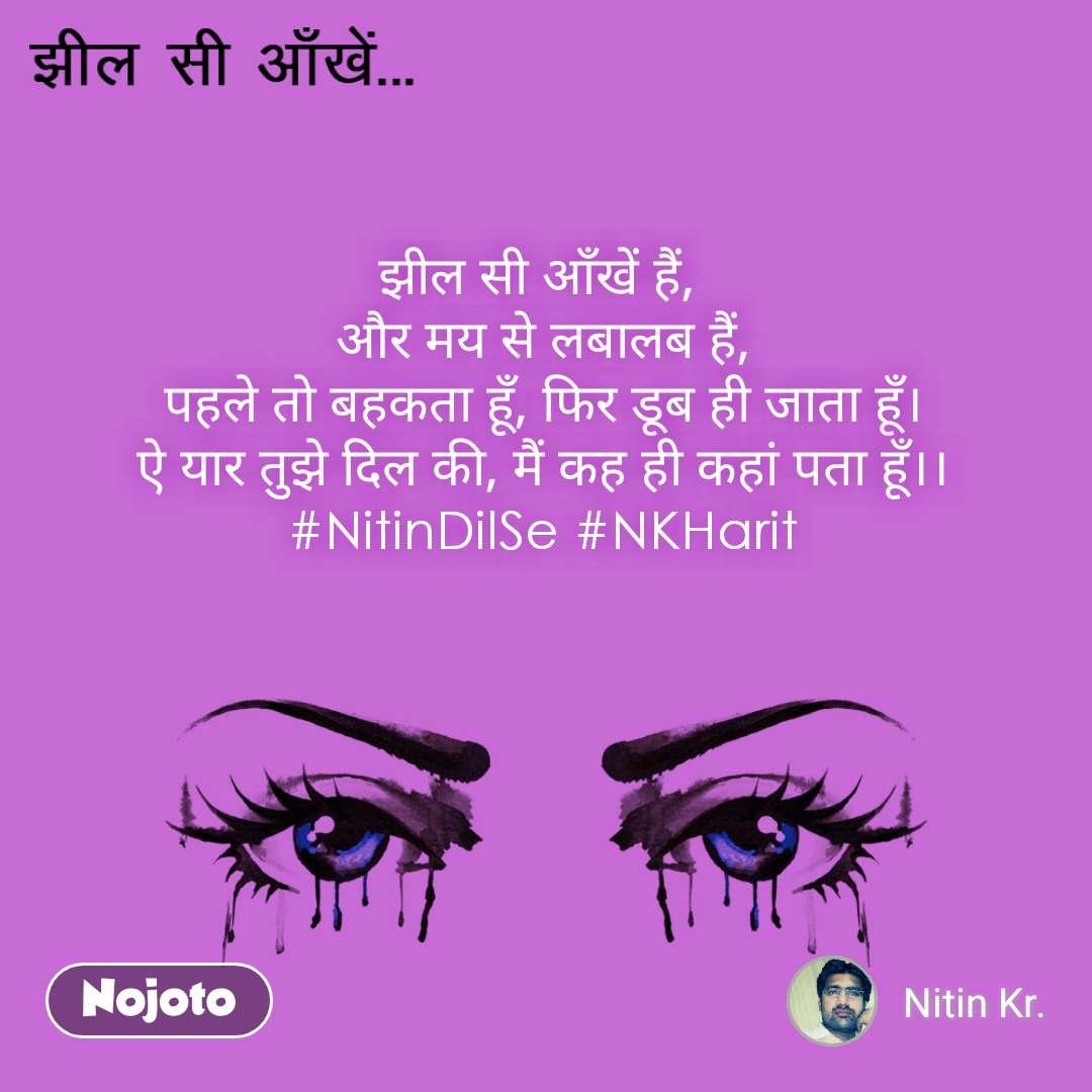 झील सी आँखें झील सी आँखें हैं,  और मय से लबालब हैं, पहले तो बहकता हूँ, फिर डूब ही जाता हूँ। ऐ यार तुझे दिल की, मैं कह ही कहां पता हूँ।। #NitinDilSe #NKHarit