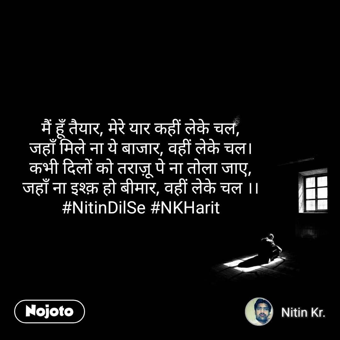 मैं हूँ तैयार, मेरे यार कहीं लेके चल, जहाँ मिले ना ये बाजार, वहीं लेके चल। कभी दिलों को तराज़ू पे ना तोला जाए, जहाँ ना इश्क़ हो बीमार, वहीं लेके चल ।। #NitinDilSe #NKHarit