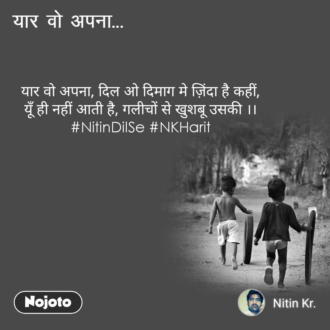 यार वो अपना यार वो अपना, दिल ओ दिमाग मे ज़िंदा है कहीं, यूँ ही नहीं आती है, गलीचों से खुशबू उसकी ।। #NitinDilSe #NKHarit