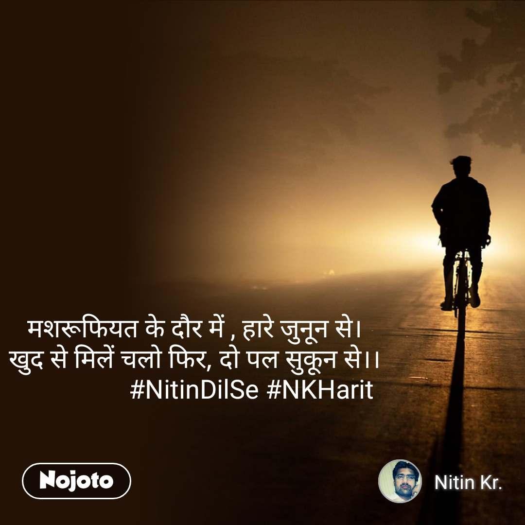 मशरूफियत के दौर में , हारे जुनून से। खुद से मिलें चलो फिर, दो पल सुकून से।।                   #NitinDilSe #NKHarit