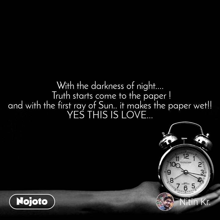With the darkness of night....  Truth starts come to the paper ! and with the first ray of Sun.. it makes the paper wet!! YES THIS IS LOVE...
