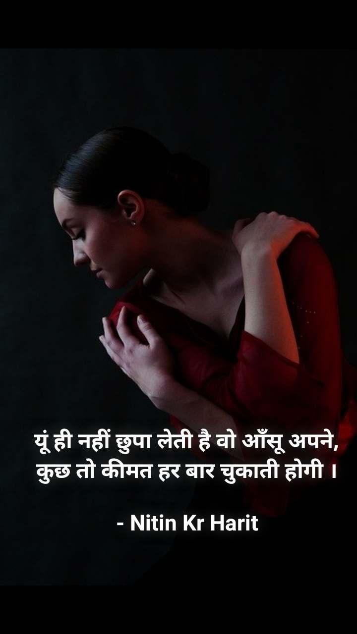 यूं ही नहीं छुपा लेती है वो आँसू अपने, कुछ तो कीमत हर बार चुकाती होगी ।  - Nitin Kr Harit