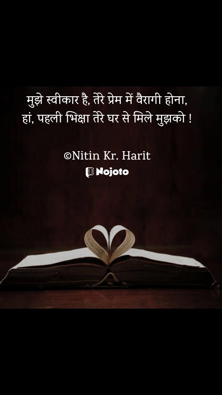 मुझे स्वीकार है, तेरे प्रेम में वैरागी होना, हां, पहली भिक्षा तेरे घर से मिले मुझको !  ©Nitin Kr. Harit