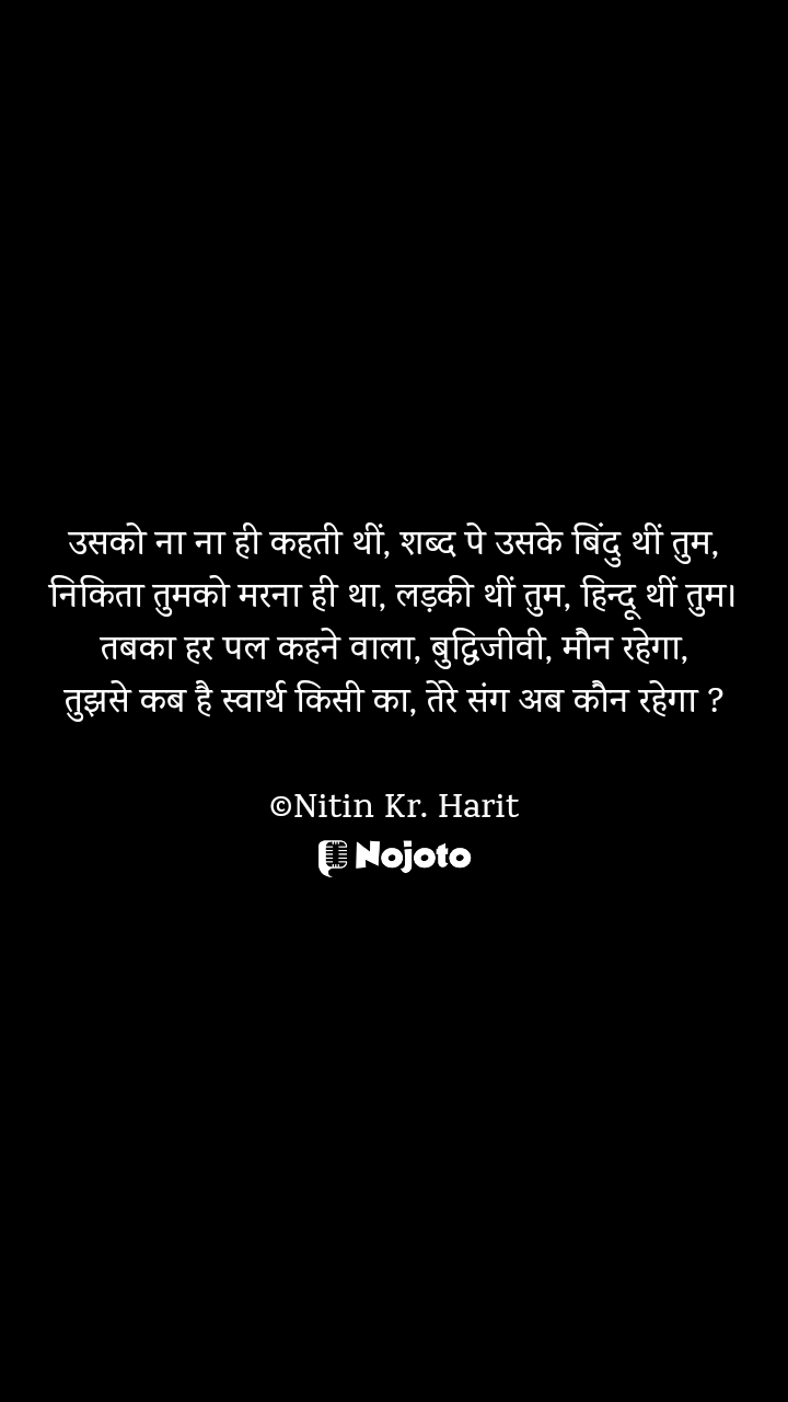 उसको ना ना ही कहती थीं, शब्द पे उसके बिंदु थीं तुम, निकिता तुमको मरना ही था, लड़की थीं तुम, हिन्दू थीं तुम। तबका हर पल कहने वाला, बुद्धिजीवी, मौन रहेगा, तुझसे कब है स्वार्थ किसी का, तेरे संग अब कौन रहेगा ?  ©Nitin Kr. Harit