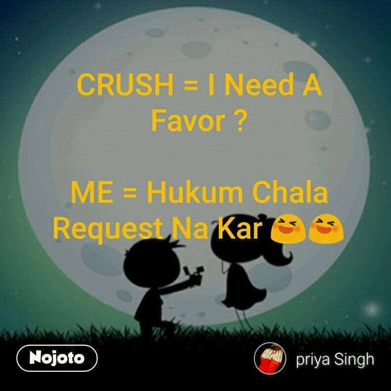 CRUSH = I Need A Favor ?  ME = Hukum Chala Request Na Kar 😆😆