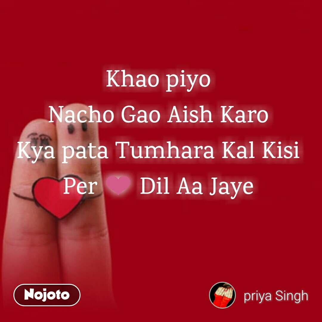 Khao piyo Nacho Gao Aish Karo Kya pata Tumhara Kal Kisi Per ❤ Dil Aa Jaye