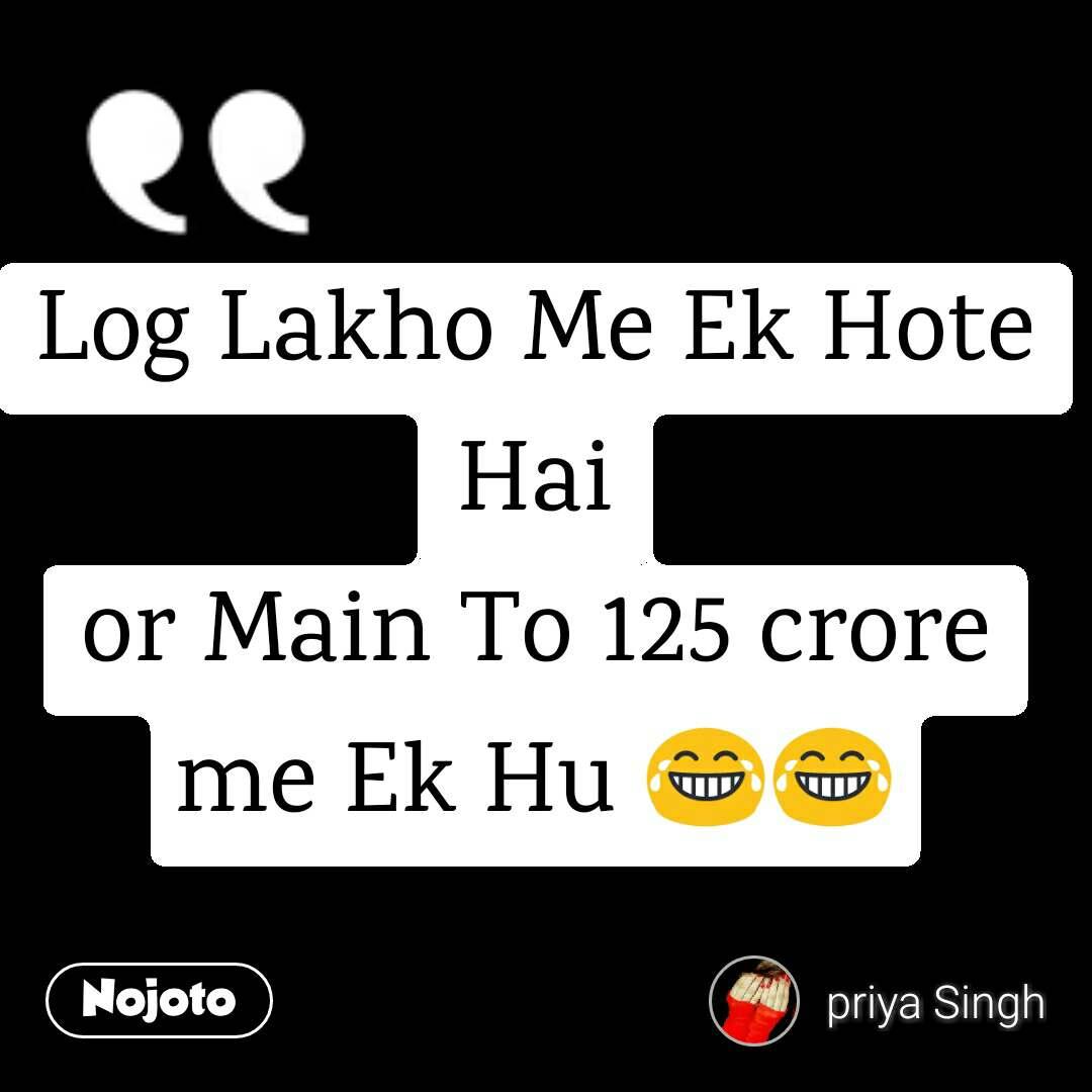 Log Lakho Me Ek Hote Hai or Main To 125 crore me Ek Hu 😂😂