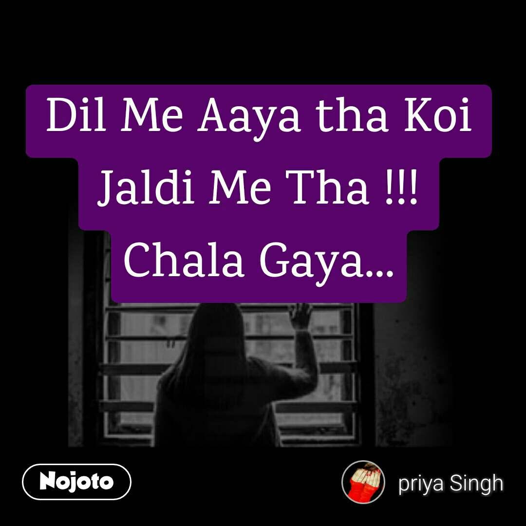Dil Me Aaya tha Koi Jaldi Me Tha !!! Chala Gaya...